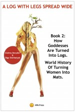 A Log With Legs Spread Wide - How Goddesses Are Turned Into Logs-World History Of Turning Women Into Mats